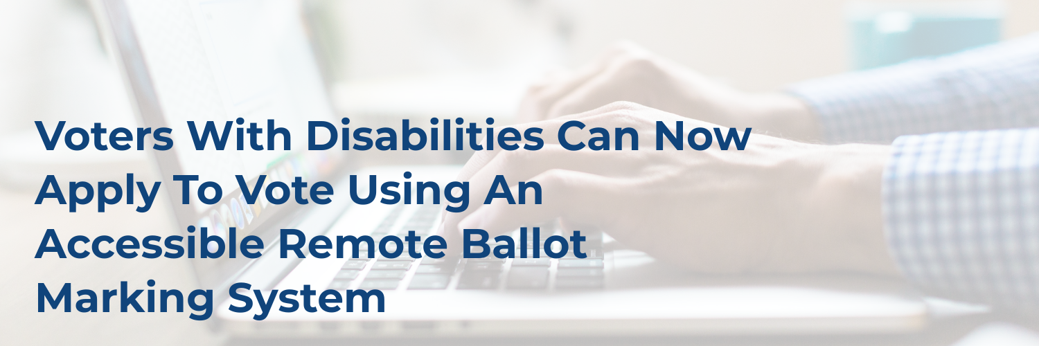 Hands on a keyboard and the text: Voters With Disabilities Can Now Apply To Vote Using An Accessible Remote Ballot Marking System